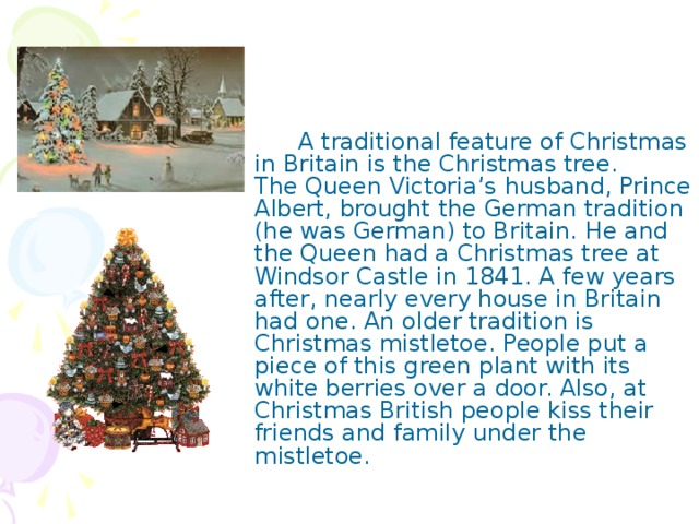 A traditional feature of Christmas in Britain is the Christmas tree.  The Queen Victoria's husband, Prince Albert, brought the German tradition (he was German) to Britain. He and the Queen had a Christmas tree at Windsor Castle in 1841. A few years after, nearly every house in Britain had one. An older tradition is Christmas mistletoe. People put a piece of this green plant with its white berries over a door. Also, at Christmas British people kiss their friends and family under the mistletoe.