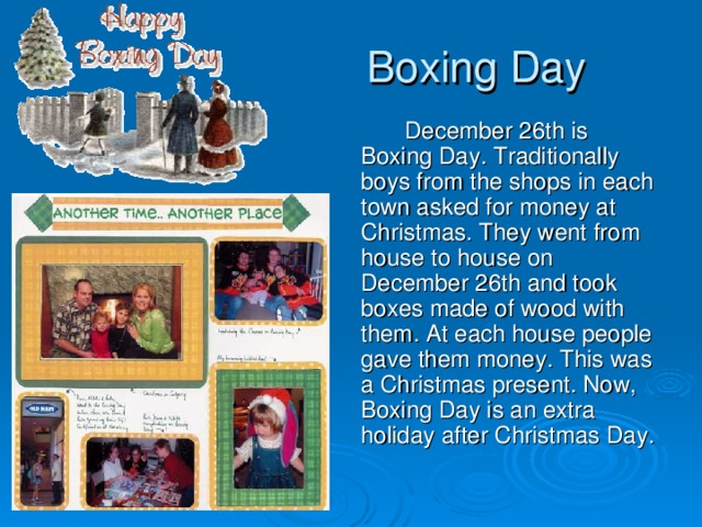 Boxing Day    December 26th is Boxing Day. Traditionally boys from the shops in each town asked for money at Christmas. They went from house to house on  December 26th and took boxes made of wood with them. At each house people gave them money. This was a Christmas present. Now, Boxing Day is an extra holiday after Christmas Day.