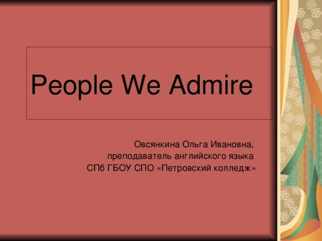 People We Admire Овсянкина Ольга Ивановна, преподаватель английского языка СПб ГБОУ СПО «Петровский колледж»