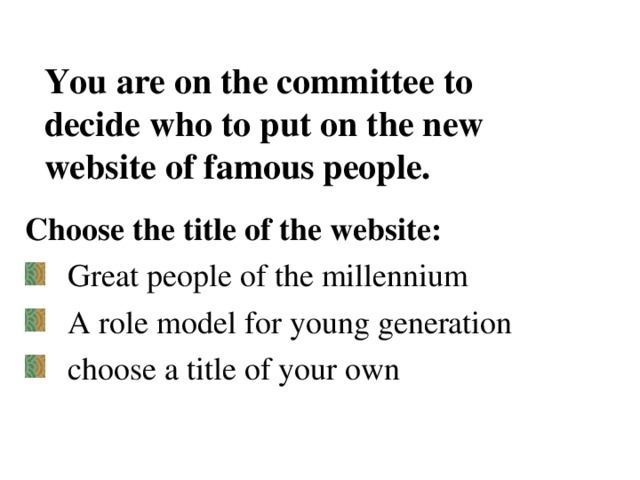 You are on the committee to decide who to put on the new website of famous people.   Choose the title of the website: