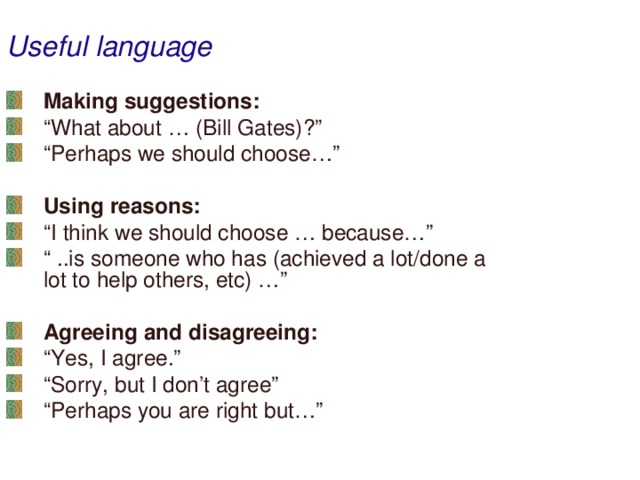 """Useful language Making suggestions: """" What about … (Bill Gates)?"""" """" Perhaps we should choose…""""  Using reasons: """" I think we should choose … because…"""" """" ..is someone who has (achieved a lot/done a lot to help others, etc) …"""""""