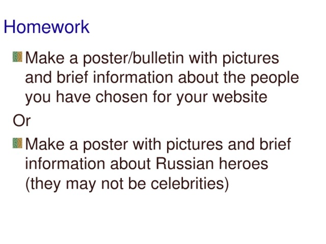 Homework Make a poster/bulletin with pictures and brief information about the people you have chosen for your website Or