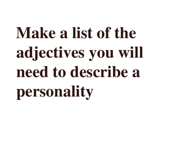 Make a list of the adjectives you will need to describe a personality