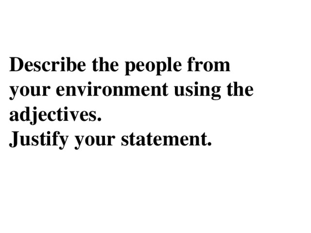 Describe the people from your environment using the adjectives.  Justify your statement.