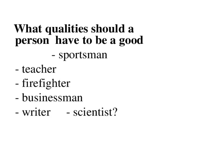What qualities should a person have to be a good   - sportsman   - sportsman   - sportsman   - sportsman   - sportsman     - teacher     - firefighter     - businessman     - writer       - scientist?