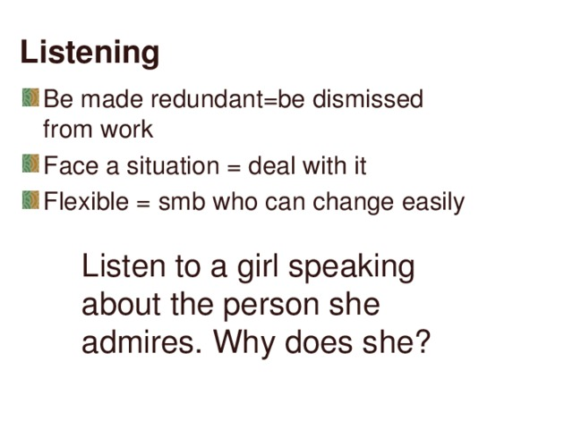 Listening Be made redundant=be dismissed from work Face a situation = deal with it Flexible = smb who can change easily  Listen to a girl speaking about the person she admires. Why does she?