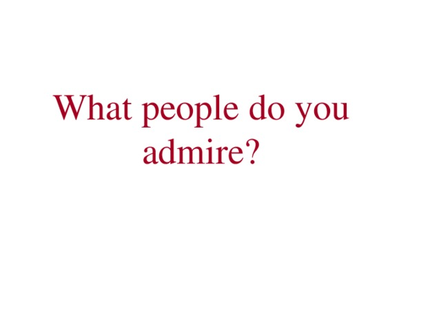 What people do you admire?