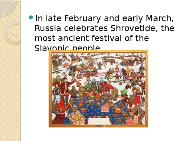 In late February and early March, Russia celebrates Shrovetide, the most ancient festival of the Slavonic people.
