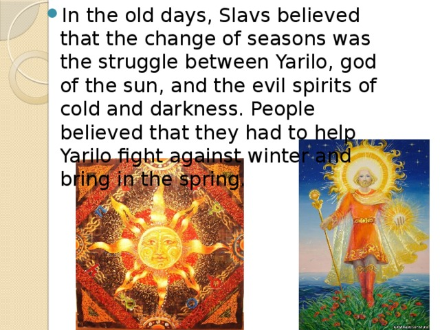 In the old days, Slavs believed that the change of seasons was the struggle between Yarilo, god of the sun, and the evil spirits of cold and darkness. People believed that they had to help Yarilo fight against winter and bring in the spring.