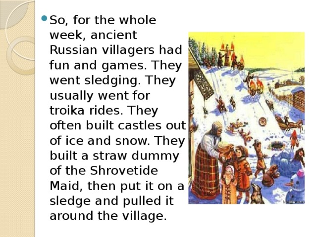 So, for the whole week, ancient Russian villagers had fun and games. They went sledging. They usually went for troika rides. They often built castles out of ice and snow. They built a straw dummy of the Shrovetide Maid, then put it on a sledge and pulled it around the village.