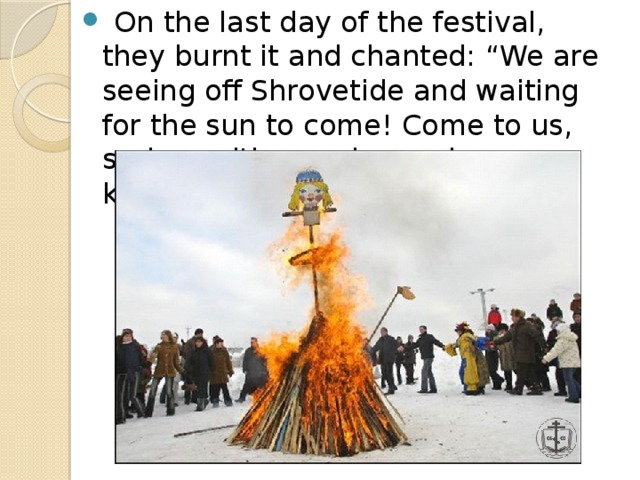 """On the last day of the festival, they burnt it and chanted: """"We are seeing off Shrovetide and waiting for the sun to come! Come to us, spring, with your joy and kindness!'"""