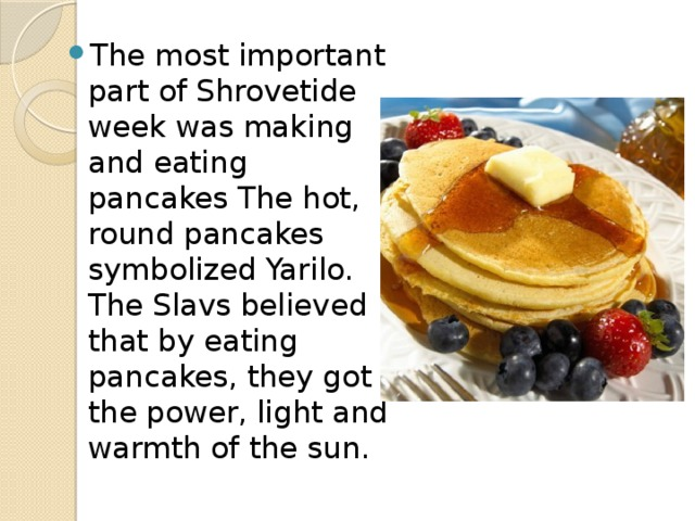 The most important part of Shrovetide week was making and eating pancakes The hot, round pancakes symbolized Yarilo. The Slavs believed that by eating pancakes, they got the power, light and warmth of the sun.