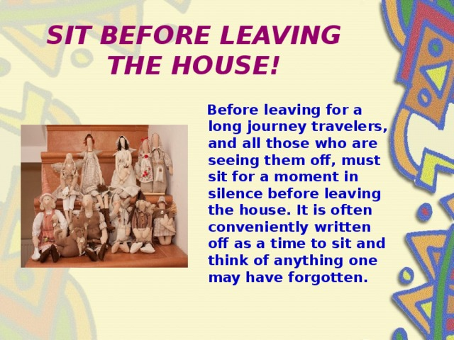 SIT BEFORE LEAVING THE HOUSE!  Before leaving for a long journey travelers, and all those who are seeing them off, must sit for a moment in silence before leaving the house. It is often conveniently written off as a time to sit and think of anything one may have forgotten.