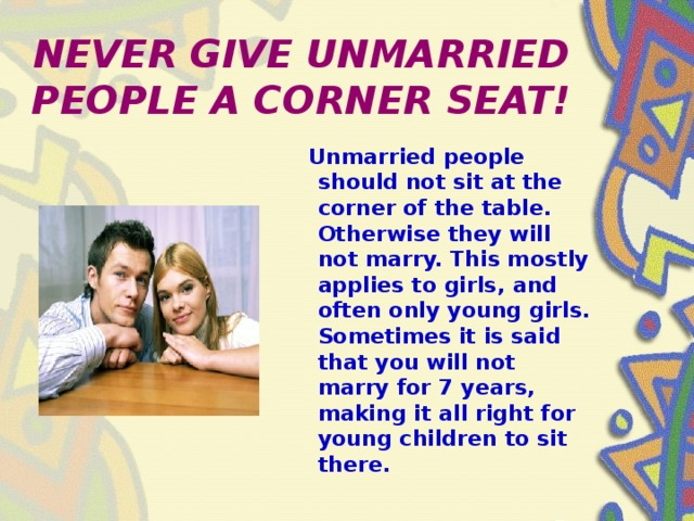 NEVER GIVE UNMARRIED PEOPLE A CORNER SEAT!  Unmarried people should not sit at the corner of the table. Otherwise they will not marry. This mostly applies to girls, and often only young girls. Sometimes it is said that you will not marry for 7 years, making it all right for young children to sit there.