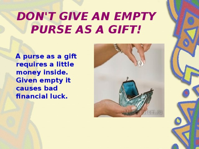 DON'T GIVE AN EMPTY PURSE AS A GIFT!  A purse as a gift requires a little money inside. Given empty it causes bad financial luck.