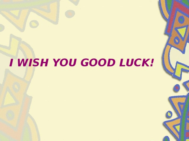 I WISH YOU GOOD LUCK!