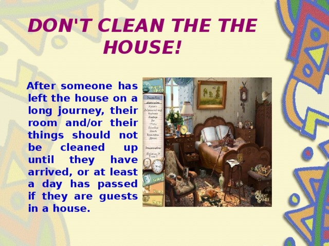 DON'T CLEAN THE THE HOUSE!  After someone has left the house on a long journey, their room and/or their things should not be cleaned up until they have arrived, or at least a day has passed if they are guests in a house.