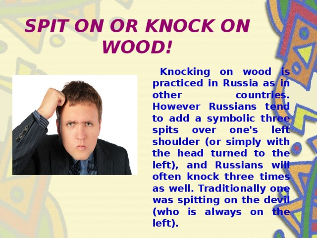 SPIT ON OR KNOCK ON WOOD!  Knocking on wood is practiced in Russia as in other countries. However Russians tend to add a symbolic three spits over one's left shoulder (or simply with the head turned to the left), and Russians will often knock three times as well. Traditionally one was spitting on the devil (who is always on the left).