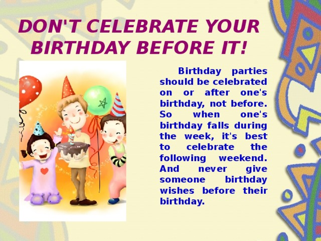 DON'T CELEBRATE YOUR BIRTHDAY BEFORE IT!  Birthday parties should be celebrated on or after one's birthday, not before. So when one's birthday falls during the week, it's best to celebrate the following weekend. And never give someone birthday wishes before their birthday.