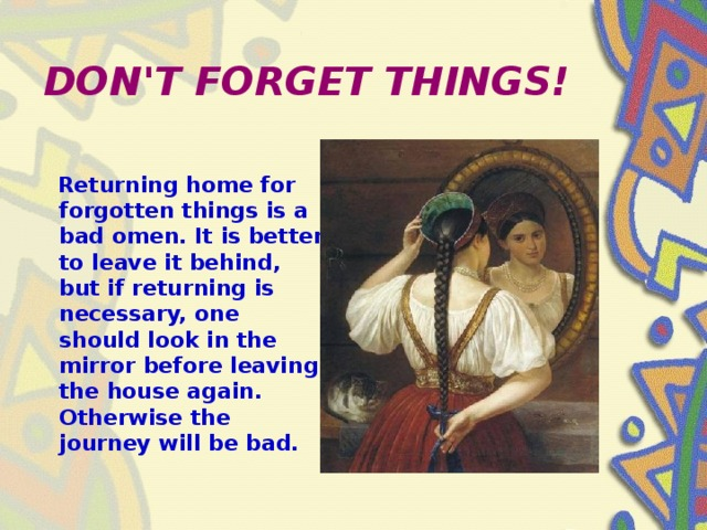 DON'T FORGET THINGS!  Returning home for forgotten things is a bad omen. It is better to leave it behind, but if returning is necessary, one should look in the mirror before leaving the house again. Otherwise the journey will be bad.
