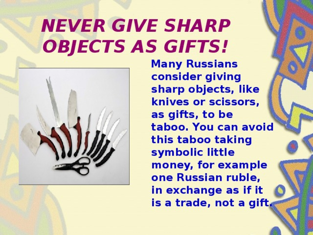 NEVER GIVE SHARP OBJECTS AS GIFTS!  Many Russians consider giving sharp objects, like knives or scissors, as gifts, to be taboo. You can avoid this taboo taking symbolic little money, for example one Russian ruble, in exchange as if it is a trade, not a gift.