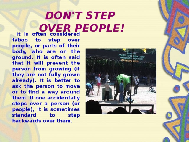 DON'T STEP  OVER PEOPLE!  It is often considered taboo to step over people, or parts of their body, who are on the ground. It is often said that it will prevent the person from growing (if they are not fully grown already). It is better to ask the person to move or to find a way around them. If one accidentally steps over a person (or people), it is sometimes standard to step backwards over them.