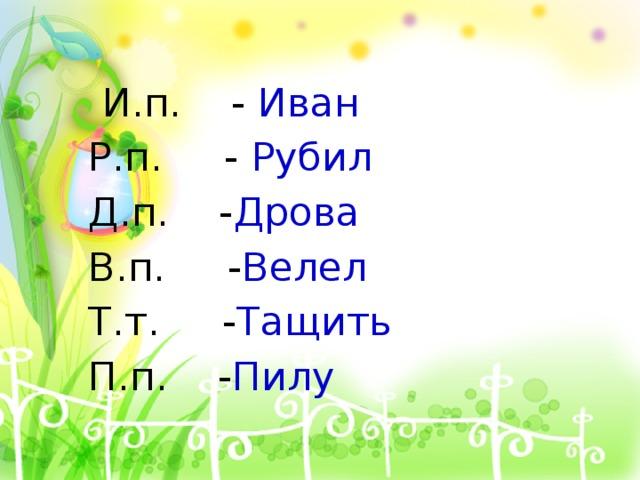 И.п. - Иван  Р.п. - Рубил  Д.п. - Дрова  В.п. - Велел  Т.т. - Тащить  П.п. - Пилу