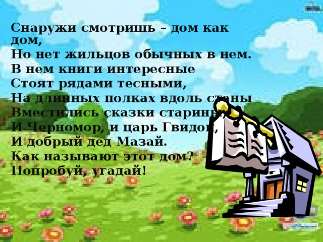 Снаружи смотришь – дом как дом, Но нет жильцов обычных в нем. В нем книги интересные Стоят рядами тесными, На длинных полках вдоль стены Вместились сказки старины, И Черномор, и царь Гвидон, И добрый дед Мазай. Как называют этот дом? Попробуй, угадай!