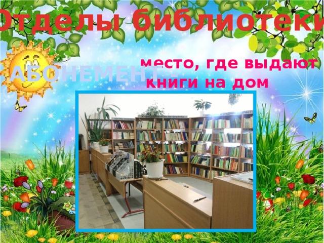 Отделы библиотеки место, где выдают  книги на дом АБОНЕМЕНТ -