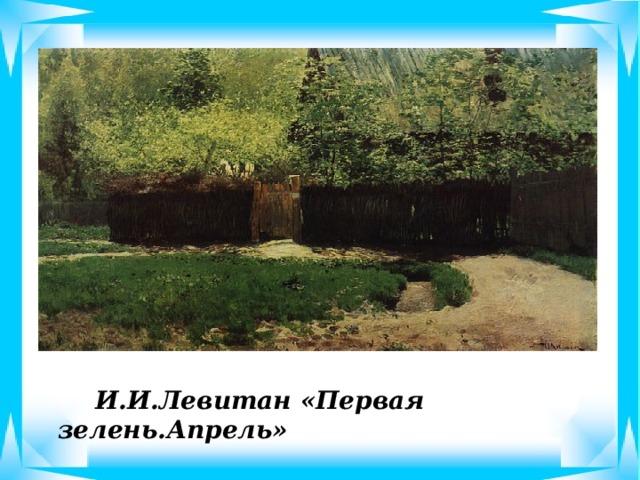 И.И.Левитан «Первая зелень.Апрель»