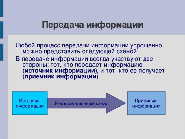 Передача информации Любой процесс передачи информации упрощенно можно представить следующей схемой: В передаче информации всегда участвуют две стороны: тот, кто передает информацию ( источник информации ), и тот, кто ее получает ( приемник информации ) Источник информации Приемник информации Информационный канал