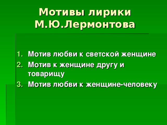 Мотив любви к светской женщине Мотив к женщине другу и товарищу Мотив любви к женщине-человеку