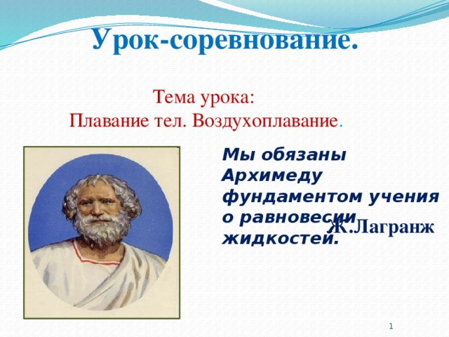 Урок-соревнование.   Тема урока: Плавание тел. Воздухоплавание . Мы обязаны Архимеду фундаментом учения о равновесии жидкостей. Ж.Лагранж