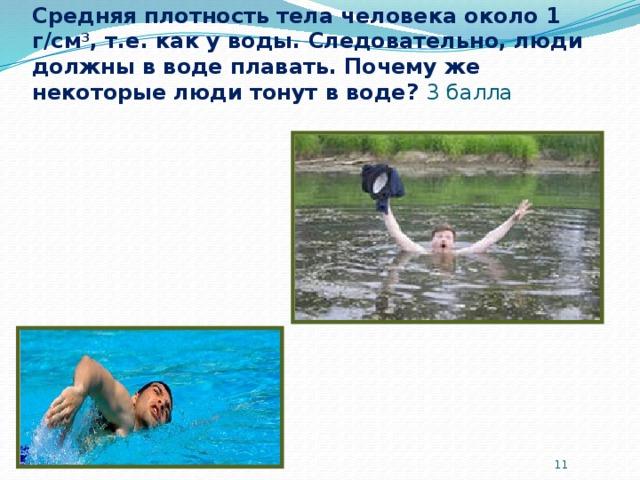 Средняя плотность тела человека около 1 г/см 3 , т.е. как у воды. Следовательно, люди должны в воде плавать. Почему же некоторые люди тонут в воде?  3 балла