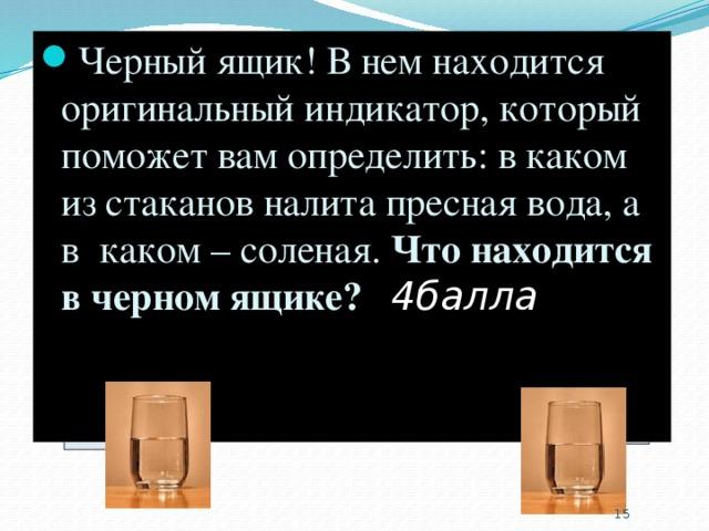 Черный ящик! В нем находится оригинальный индикатор, который поможет вам определить: в каком из стаканов налита пресная вода, а в каком – соленая. Что находится в черном ящике? ( 4балла