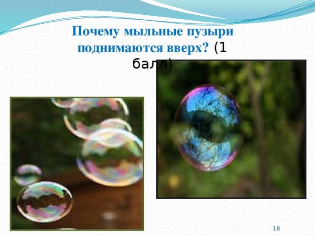 Почему мыльные пузыри поднимаются вверх? (1 балл)