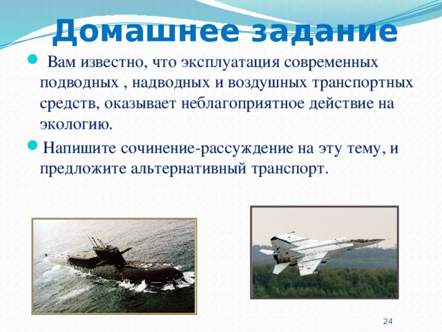 Домашнее задание  Вам известно, что эксплуатация современных подводных , надводных и воздушных транспортных средств, оказывает неблагоприятное действие на экологию. Напишите сочинение-рассуждение на эту тему, и предложите альтернативный транспорт.