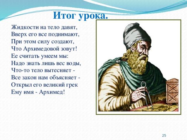 Итог урока. Жидкости на тело давят, Вверх его все поднимают, При этом силу создают, Что Архимедовой зовут! Ее считать умеем мы: Надо знать лишь вес воды, Что-то тело вытесняет - Все закон нам объясняет - Открыл его великий грек Ему имя - Архимед!