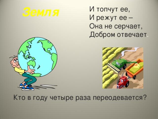 Земля И топчут ее, И режут ее – Она не серчает, Добром отвечает . Кто в году четыре раза переодевается?