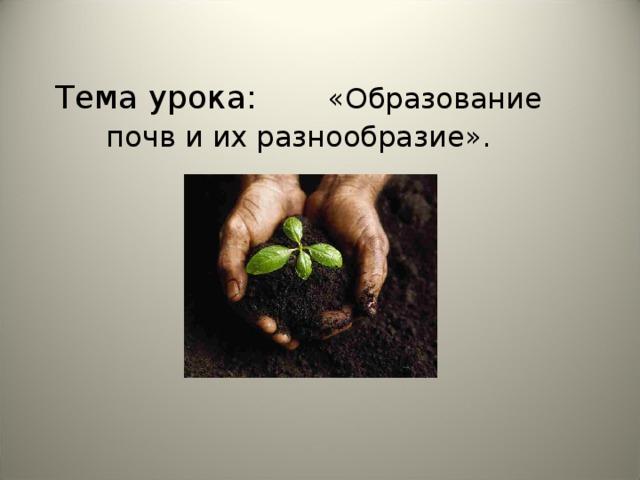 Тема урока:  «Образование почв и их разнообразие».