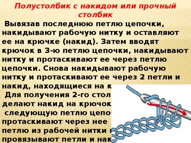Полустолбик с накидом или прочный столбик  Вывязав последнюю петлю цепочки, накидывают рабочую нитку и оставляют ее на крючке (накид). Затем вводят крючок в З-ю петлю цепочки, накидывают нитку и протаскивают ее через петлю цепочки. Снова накидывают рабочую нитку и протаскивают ее через 2 петли и накид, находящиеся на крючке.  Для получения 2-го столбика снова делают накид на крючок, вводят его в  следующую петлю цепочки, протаскивают через нее петлю из рабочей нитки и провязывают петли и накид так же, как при вывязывании 1-го столбика.