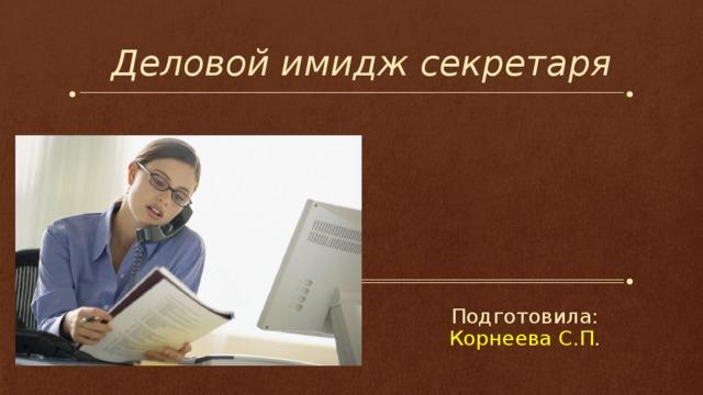 Деловой имидж секретаря Подготовила: Корнеева С.П .
