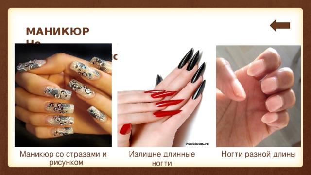 МАНИКЮР  Не рекомендовано: Маникюр со стразами и рисунком Излишне длинные ногти Ногти разной длины