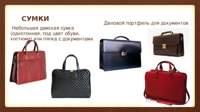 СУМКИ Деловой портфель для документов  Небольшая дамская сумка (однотонная, под цвет обуви, костюма) или папка с документами