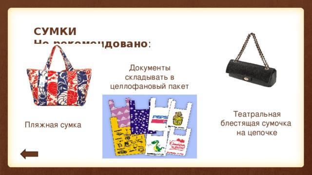 СУМКИ  Не рекомендовано : Документы складывать в целлофановый пакет Театральная блестящая сумочка на цепочке Пляжная сумка