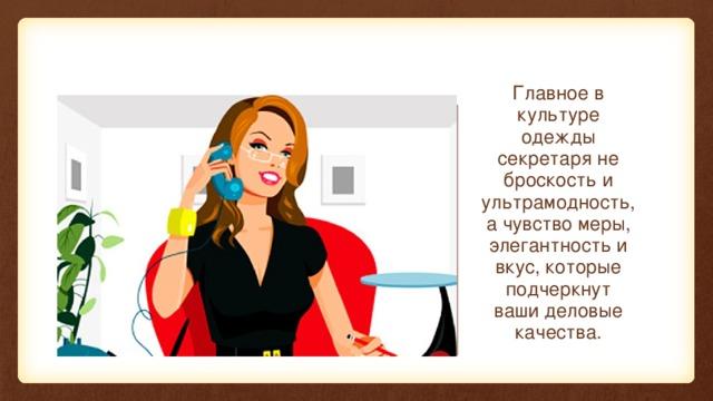Главное в культуре одежды секретаря не броскость и ультрамодность, а чувство меры, элегантность и вкус, которые подчеркнут ваши деловые качества.