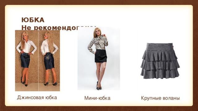 ЮБКА  Не рекомендовано: Джинсовая юбка Мини-юбка Крупные воланы