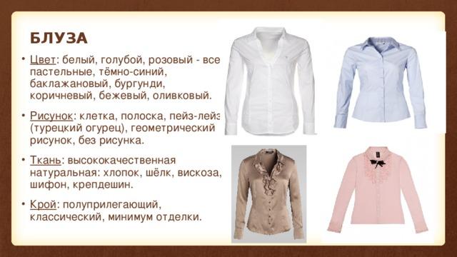 БЛУЗА Цвет : белый, голубой, розовый - все пастельные, тёмно-синий, баклажановый, бургунди, коричневый, бежевый, оливковый. Рисунок : клетка, полоска, пейз-лейз (турецкий огурец), геометрический рисунок, без рисунка. Ткань : высококачественная натуральная: хлопок, шёлк, вискоза, шифон, крепдешин. Крой : полуприлегающий, классический, минимум отделки.