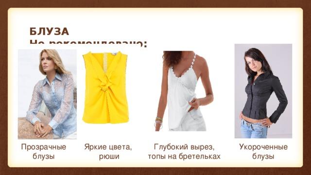 БЛУЗА  Не рекомендовано: Прозрачные блузы Яркие цвета,  рюши Глубокий вырез, топы на бретельках Укороченные блузы