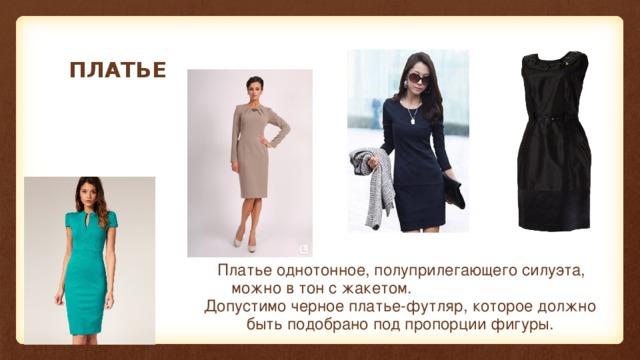 ПЛАТЬЕ  Платье однотонное, полуприлегающего силуэта, можно в тон с жакетом. Допустимо черное платье-футляр, которое должно быть подобрано под пропорции фигуры.